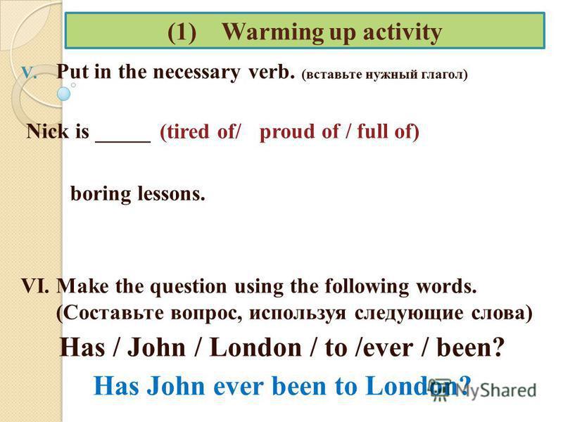 (1) Warming up activity V. Put in the necessary verb. (вставьте нужный глагол) Nick is _____ proud of / full of) boring lessons. VI. Make the question using the following words. (Составьте вопрос, используя следующие слова) Has / John / London / to /