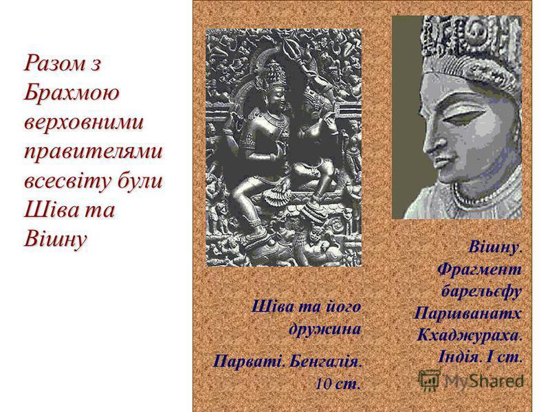Разом з Брахмою верховними правителями всесвіту були Шіва та Вішну Вішну. Фрагмент барельєфу Паршванатх Кхаджураха. Індія. І ст. Шіва та його дружина Парваті. Бенгалія. 10 ст.