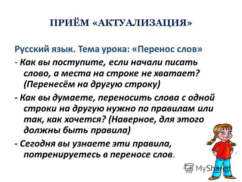 ПРИЁМ «АКТУАЛИЗАЦИЯ» Русский язык. Тема урока: «Перенос слов» - Как вы поступите, если начали писать слово, а места на строке не хватает? (Перенесём на другую строку) - Как вы думаете, переносить слова с одной строки на другую нужно по правилам или т