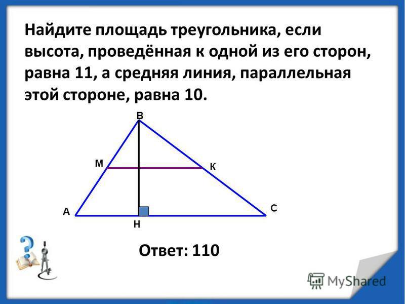 Найдите площадь треугольника, если высота, проведённая к одной из его сторон, равна 11, а средняя линия, параллельная этой стороне, равна 10. Ответ: 110 А В С М К Н