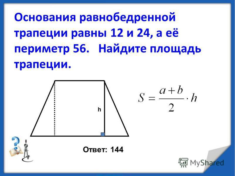 Основания равнобедренной трапеции равны 12 и 24, а её периметр 56. Найдите площадь трапеции. h Ответ: 144