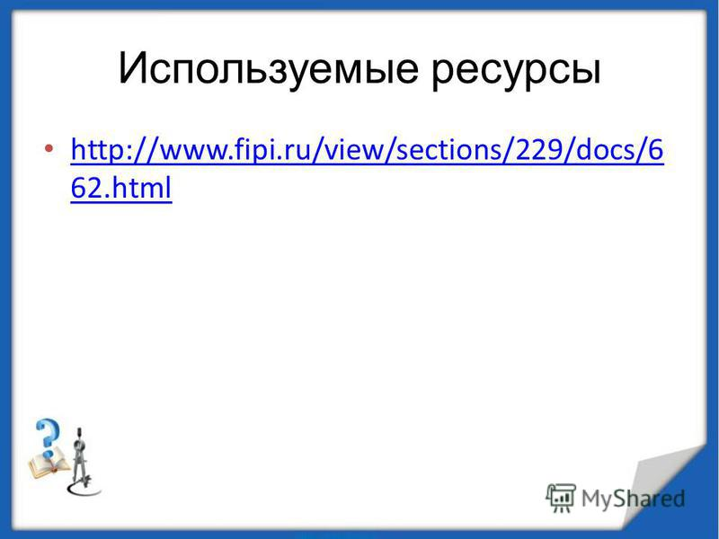Используемые ресурсы http://www.fipi.ru/view/sections/229/docs/6 62. html http://www.fipi.ru/view/sections/229/docs/6 62.html