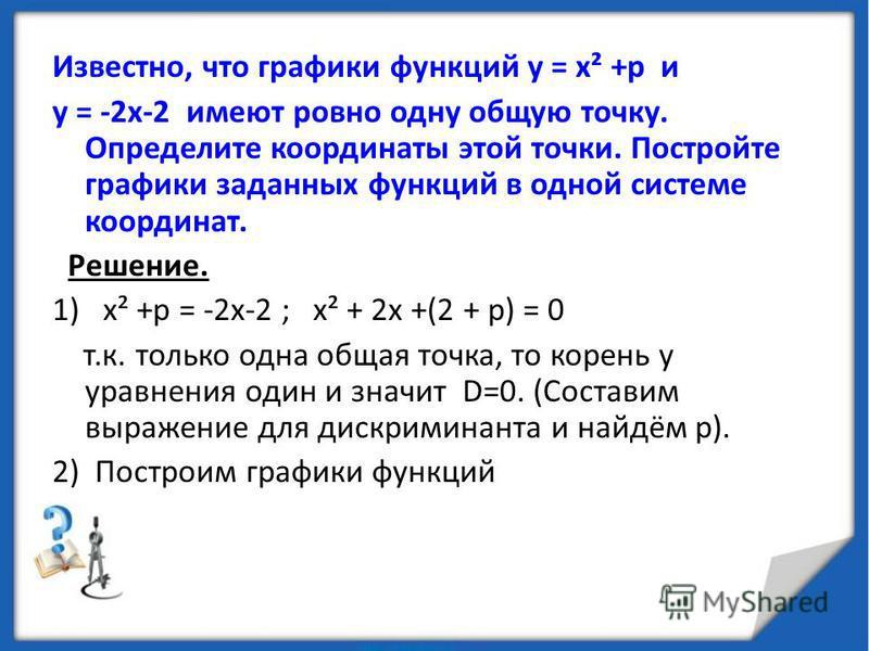 Известно, что графики функций у = х² +р и у = -2 х-2 имеют ровно одну общую точку. Определите координаты этой точки. Постройте графики заданных функций в одной системе координат. Решение. 1) х² +р = -2 х-2 ; х² + 2 х +(2 + р) = 0 т.к. только одна общ