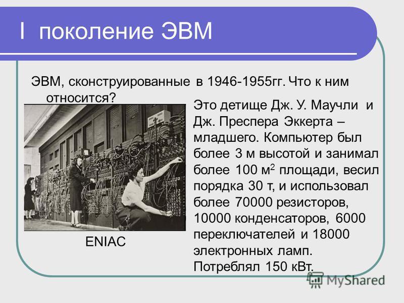 I поколение ЭВМ ЭВМ, сконструированные в 1946-1955 гг. Что к ним относится? ENIAC Это детище Дж. У. Маучли и Дж. Преспера Эккерта – младшего. Компьютер был более 3 м высотой и занимал более 100 м 2 площади, весил порядка 30 т, и использовал более 700