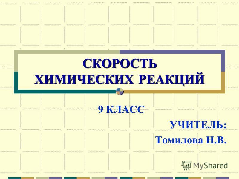 СКОРОСТЬ ХИМИЧЕСКИХ РЕАКЦИЙ 9 КЛАСС УЧИТЕЛЬ: Томилова Н.В.