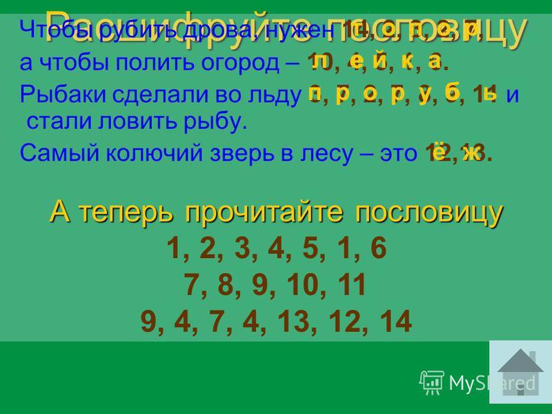 Расшифруйте пословицу Чтобы рубить дрова, нужен 14, 2, 3, 2, 7, а чтобы полить огород – 10, 4, 5, 1, 6. Рыбаки сделали во льду 3, 7, 2, 7, 8, 9, 11 и стали ловить рыбу. Самый колючий зверь в лесу – это 12,13. А теперь прочитайте пословицу 1, 2, 3, 4,