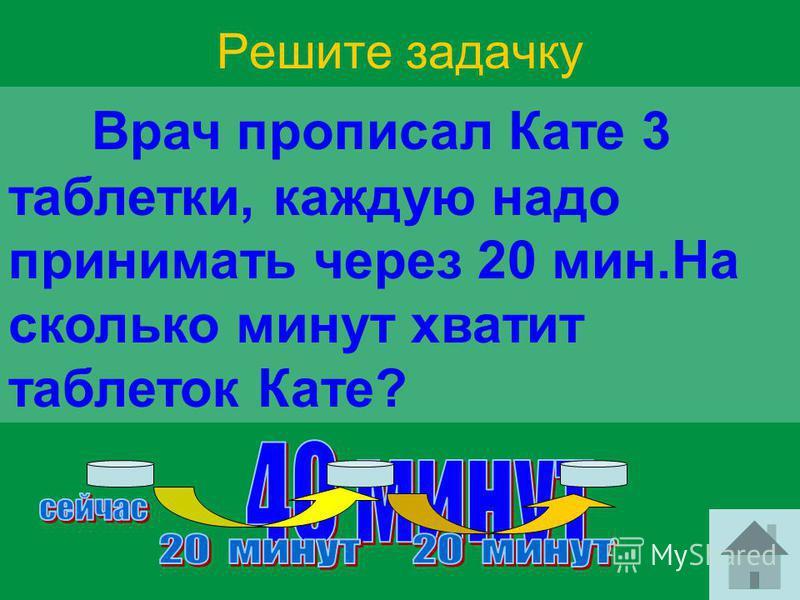 Решите задачку Врач прописал Кате 3 таблетки, каждую надо принимать через 20 мин.На сколько минут хватит таблеток Кате?