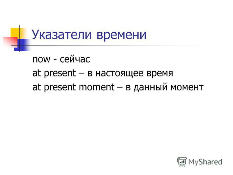 Указатели времени now - сейчас at present – в настоящее время at present moment – в данный момент