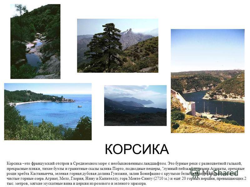 КОРСИКА Корсика –это французский остров в Средиземном море с необыкновенным ландшафтом. Это бурные реки с разноцветной галькой, прекрасные пляжи, тихие бухты и гранитные скалы залива Порто, подводные пещеры,
