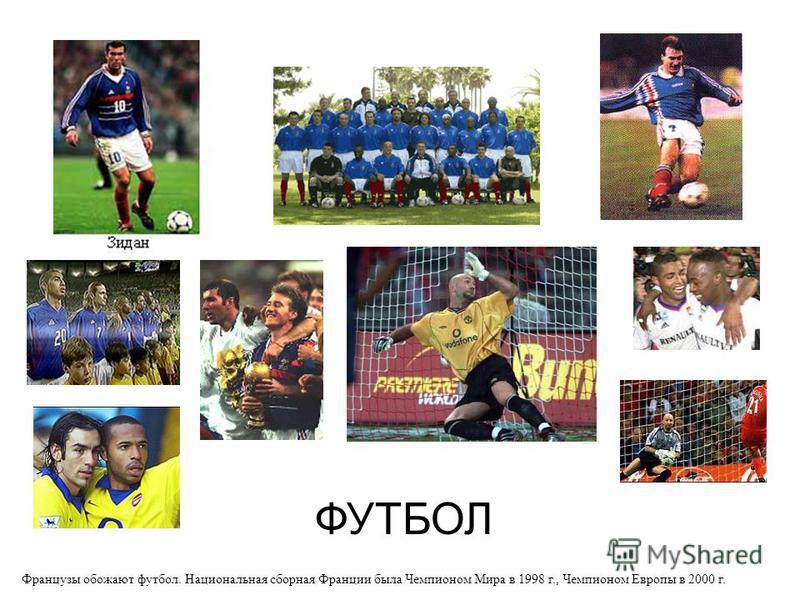 ФУТБОЛ Французы обожают футбол. Национальная сборная Франции была Чемпионом Мира в 1998 г., Чемпионом Европы в 2000 г.
