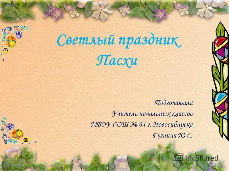 Подготовила Учитель начальных классов МБОУ СОШ 64 г. Новосибирска Гугнина Ю.С. Светлый праздник Пасхи