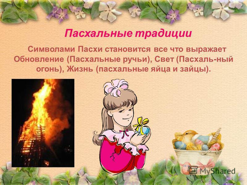 Пасхальные традиции Символами Пасхи становится все что выражает Обновление (Пасхальные ручьи), Свет (Пасхаль-ный огонь), Жизнь (пасхальные яйца и зайцы).