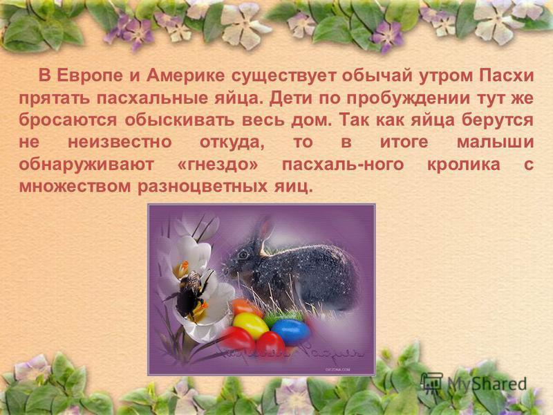 В Европе и Америке существует обычай утром Пасхи прятать пасхальные яйца. Дети по пробуждении тут же бросаются обыскивать весь дом. Так как яйца берутся не неизвестно откуда, то в итоге малыши обнаруживают «гнездо» пасхаль-ного кролика с множеством р