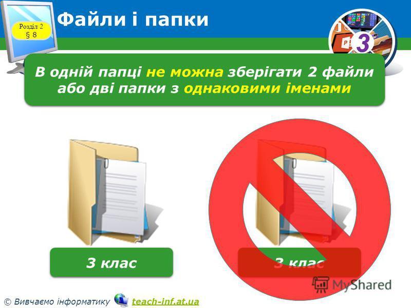 33 © Вивчаємо інформатику teach-inf.at.uateach-inf.at.ua Розділ 2 § 8 Файли і папки В одній папці не можна зберігати 2 файли або дві папки з однаковими іменами 3 клас