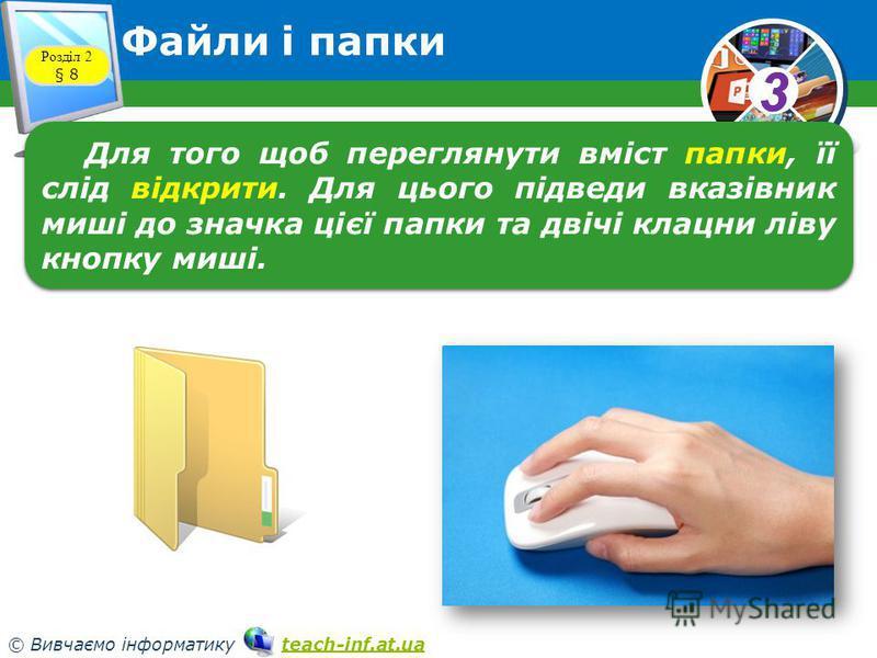 33 © Вивчаємо інформатику teach-inf.at.uateach-inf.at.ua Файли і папки Розділ 2 § 8 Для того щоб переглянути вміст папки, її слід відкрити. Для цього підведи вказівник миші до значка цієї папки та двічі клацни ліву кнопку миші.