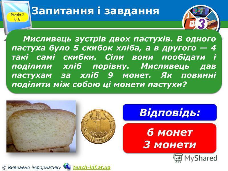 33 © Вивчаємо інформатику teach-inf.at.uateach-inf.at.ua Запитання і завдання Розділ 2 § 8 Мисливець зустрів двох пастухів. В одного пастуха було 5 скибок хліба, а в другого 4 такі самі скибки. Сіли вони пообідати і поділили хліб порівну. Мисливець д