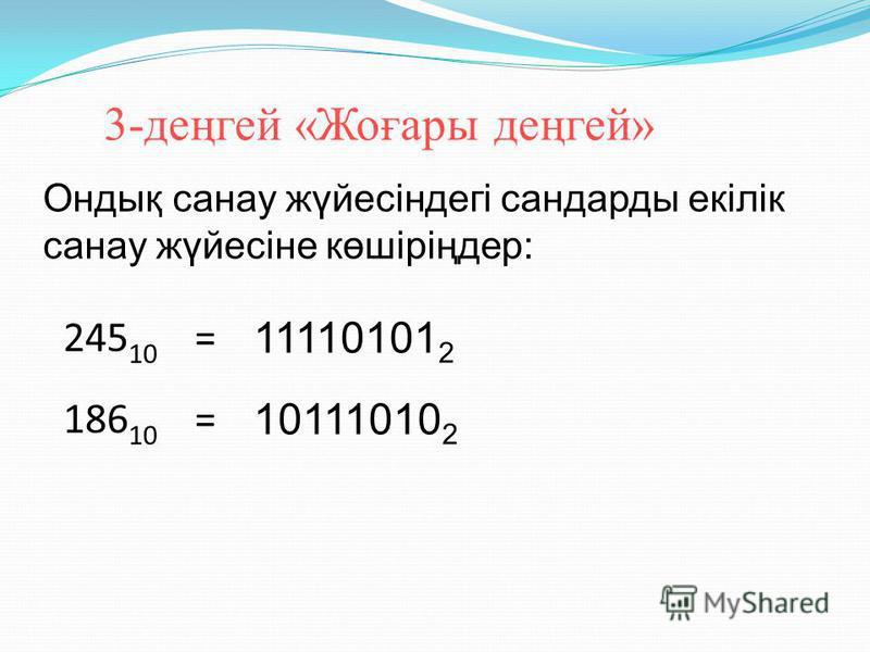 2-деңгей. «Міндетті деңгей» 10100 2 =20 10 011101 2 =29 10 Екілік санау жүйесіндегі сандарды ондық санау жүйесіне көшіріңдер: