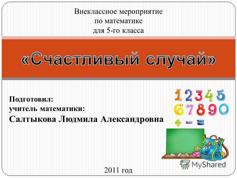 Подготовил: учитель математики: Салтыкова Людмила Александровна Внеклассное мероприятие по математике для 5-го класса 2011 год