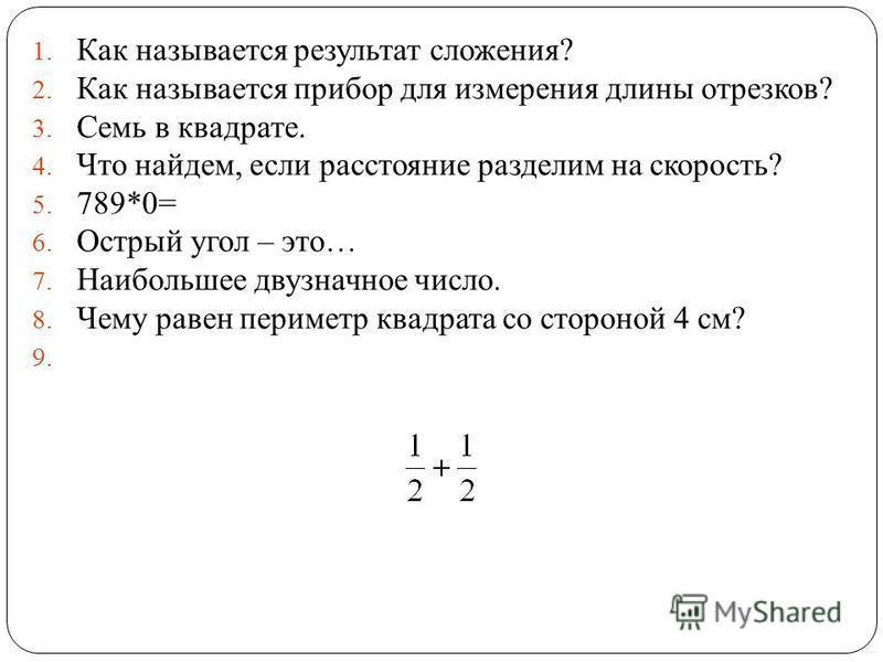 1. Как называется результат сложения? 2. Как называется прибор для измерения длины отрезков? 3. Семь в квадрате. 4. Что найдем, если расстояние разделим на скорость? 5. 789*0= 6. Острый угол – это… 7. Наибольшее двузначное число. 8. Чему равен периме