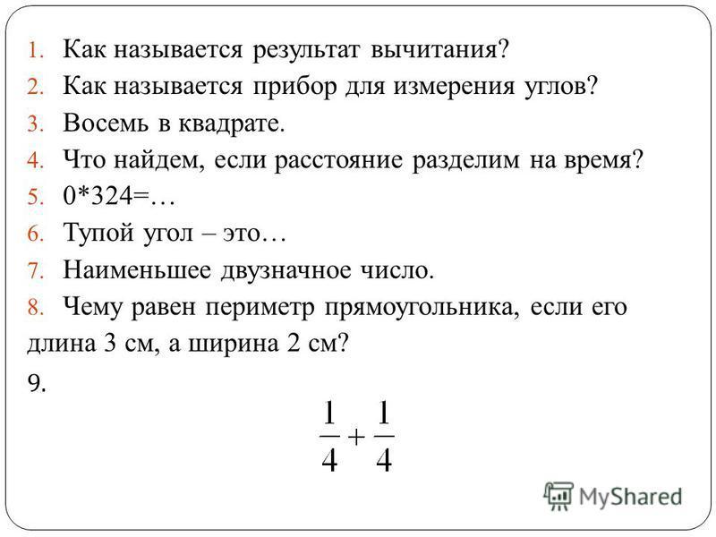 1. Как называется результат вычитания? 2. Как называется прибор для измерения углов? 3. Восемь в квадрате. 4. Что найдем, если расстояние разделим на время? 5. 0*324=… 6. Тупой угол – это… 7. Наименьшее двузначное число. 8. Чему равен периметр прямоу