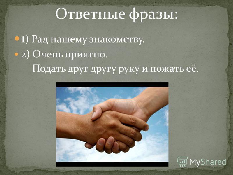 Ответные фразы: 1 ) Рад нашему знакомству. 2) Очень приятно. Подать друг другу руку и пожать её.
