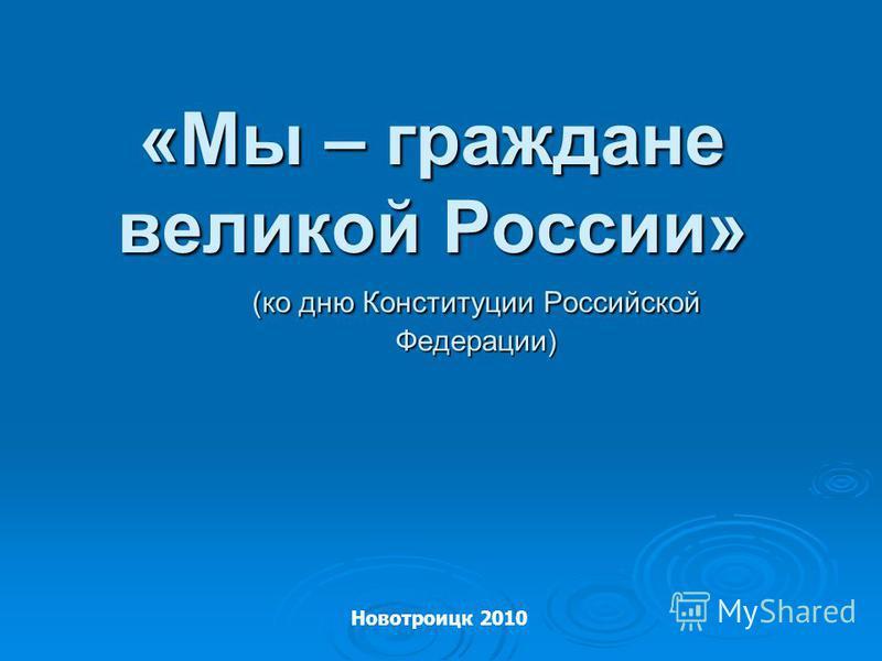 «Мы – граждане великой России» (ко дню Конституции Российской Федерации) Новотроицк 2010
