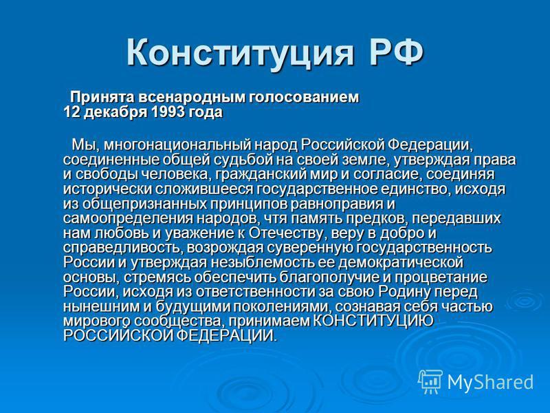Конституция РФ Принята всенародным голосованием 12 декабря 1993 года Принята всенародным голосованием 12 декабря 1993 года Мы, многонациональный народ Российской Федерации, соединенные общей судьбой на своей земле, утверждая права и свободы человека,