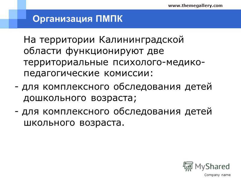 Организация ПМПК На территории Калининградской области функционируют две территориальные психолого-медико- педагогические комиссии: - для комплексного обследования детей дошкольного возраста; - для комплексного обследования детей школьного возраста.