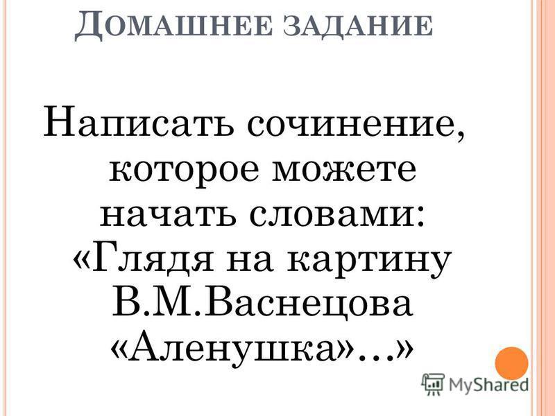 Д ОМАШНЕЕ ЗАДАНИЕ Написать сочинение, которое можете начать словами: «Глядя на картину В.М.Васнецова «Аленушка»…»