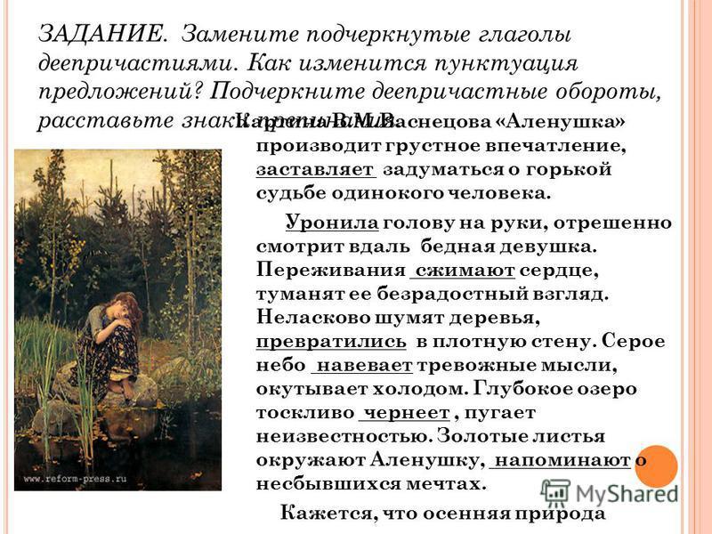 Картина В.М.Васнецова «Аленушка» производит грустное впечатление, заставляет задуматвся о горькой судьбе одинокого человека. Уронила голову на руки, отрешенно смотрит вдаль бедная девушка. Переживания сжимают сердце, туманят ее безрадостный взгляд. Н