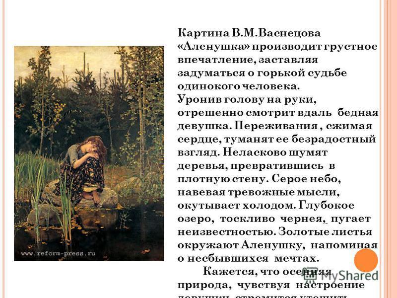 Картина В.М.Васнецова «Аленушка» производит грустное впечатление, заставляя задуматвся о горькой судьбе одинокого человека. Уронив голову на руки, отрешенно смотрит вдаль бедная девушка. Переживания, сжимая сердце, туманят ее безрадостный взгляд. Нел