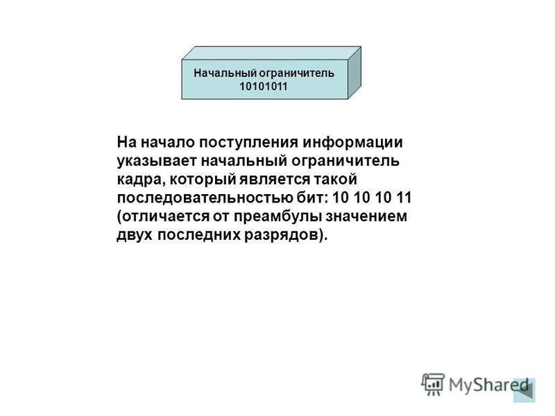 На начало поступления информации указывает начальный ограничитель кадра, который является такой последовательностью бит: 10 10 10 11 (отличается от преамбулы значением двух последних разрядов). Начальный ограничитель 10101011