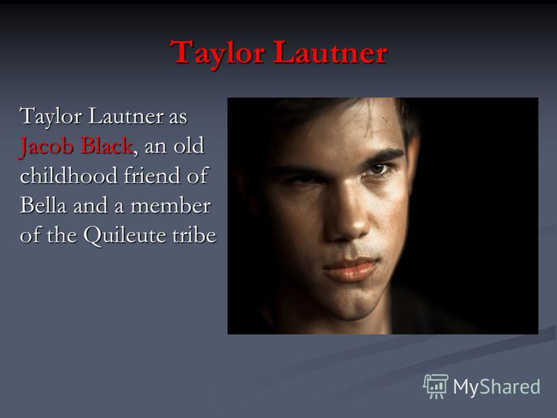 Taylor Lautner Taylor Lautner as Jacob Black, an old childhood friend of Bella and a member of the Quileute tribe
