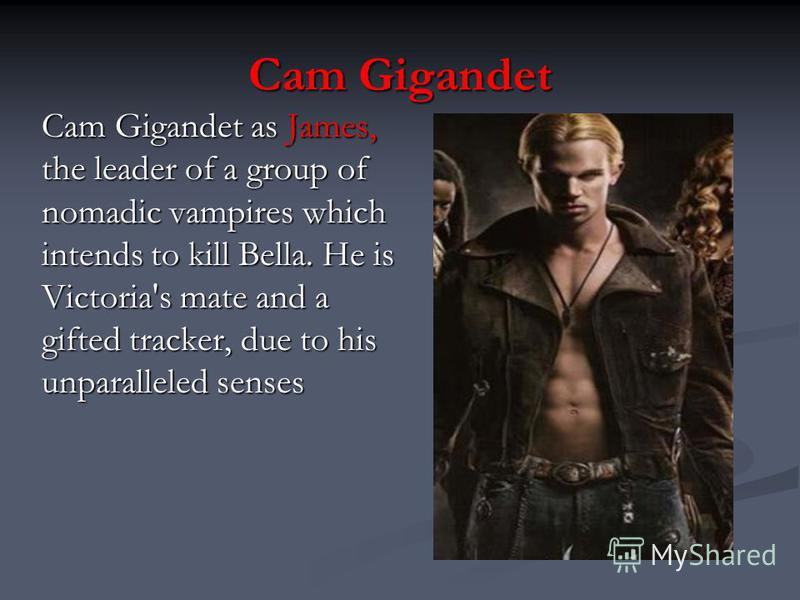 Cam Gigandet Cam Gigandet as James, the leader of a group of nomadic vampires which intends to kill Bella. He is Victoria's mate and a gifted tracker, due to his unparalleled senses