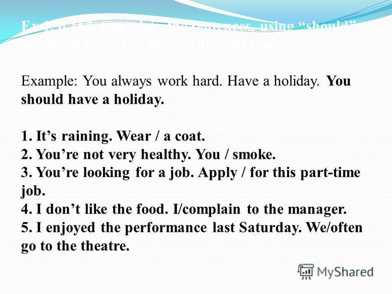 Ex 1, p 163. Complete the sentences, using should or shouldnt and the words in brackets. Example: You always work hard. Have a holiday. You should have a holiday. 1. Its raining. Wear / a coat. 2. Youre not very healthy. You / smoke. 3. Youre looking