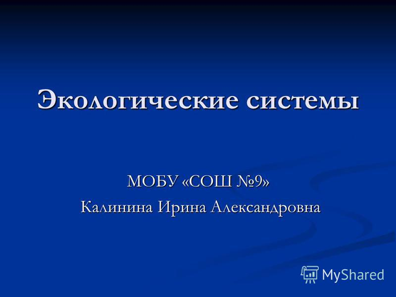 Экологические системы МОБУ «СОШ 9» Калинина Ирина Александровна Калинина Ирина Александровна