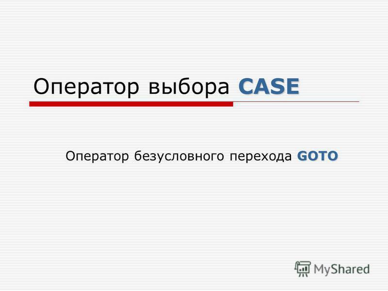 CASE Оператор выбора CASE GOTO Оператор безусловного перехода GOTO