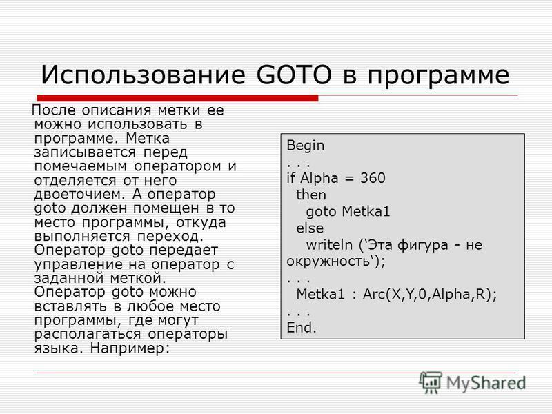 Использование GOTO в программе После описания метки ее можно использовать в программе. Метка записывается перед помечаемым оператором и отделяется от него двоеточием. А оператор goto должен помещен в то место программы, откуда выполняется переход. Оп