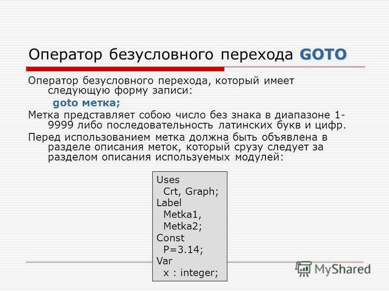 GOTO Оператор безусловного перехода GOTO Оператор безусловного перехода, который имеет следующую форму записи: goto метка; Метка представляет собою число без знака в диапазоне 1- 9999 либо последовательность латинских букв и цифр. Перед использование