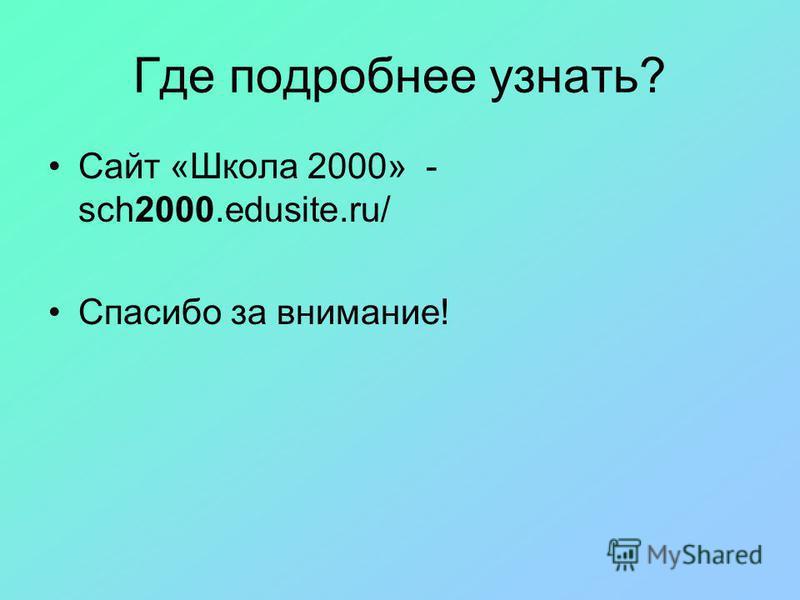 Где подробнее узнать? Сайт «Школа 2000» - sch2000.edusite.ru/ Спасибо за внимание!