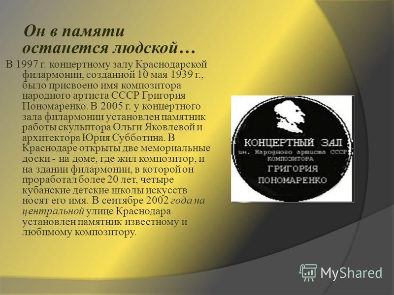 Он в памяти останется людской… В 1997 г. концертному залу Краснодарской филармонии, созданной 10 мая 1939 г., было присвоено имя композитора народного артиста СССР Григория Пономаренко. В 2005 г. у концертного зала филармонии установлен памятник раб