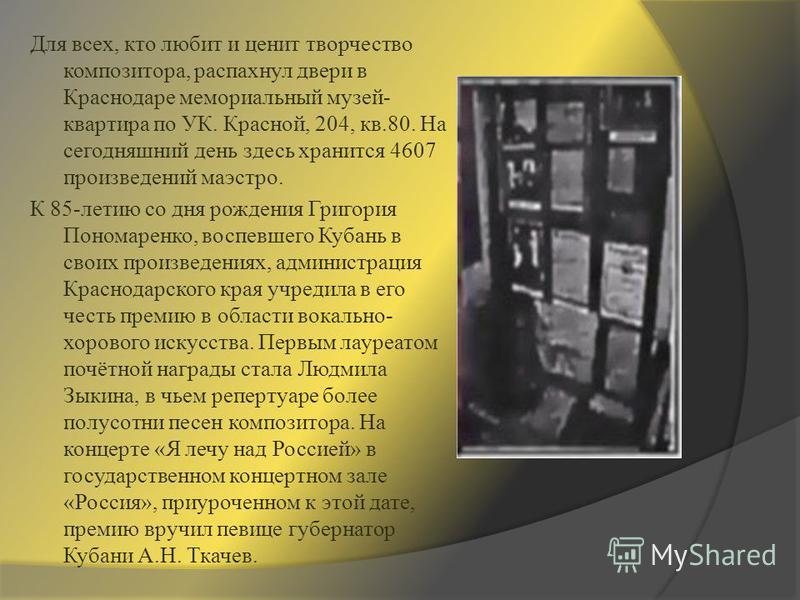Для всех, кто любит и ценит творчество композитора, распахнул двери в Краснодаре мемориальный музей- квартира по УК. Красной, 204, кв.80. На сегодняшний день здесь хранится 4607 произведений маэстро. К 85-летию со дня рождения Григория Пономаренко, в