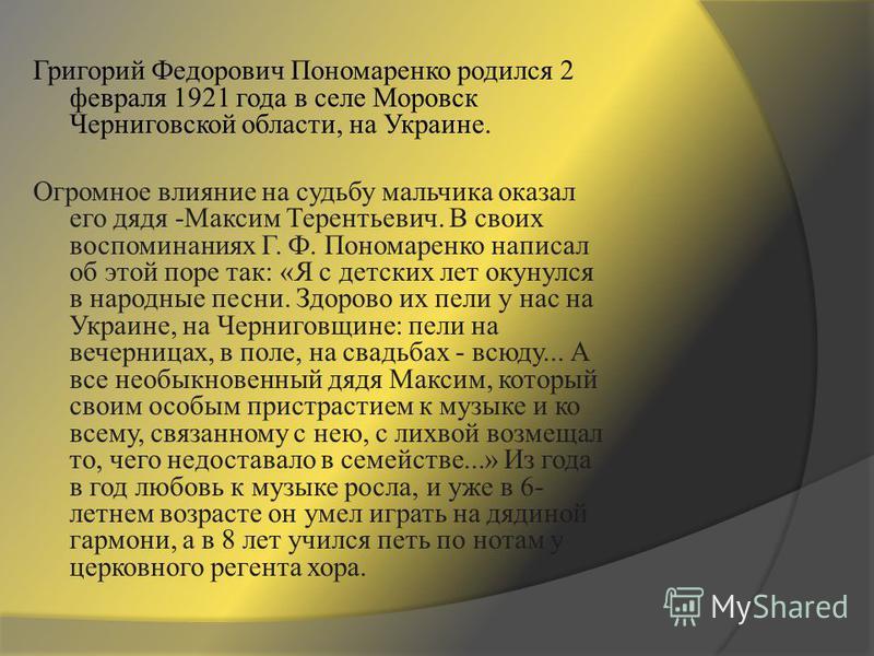 Григорий Федорович Пономаренко родился 2 февраля 1921 года в селе Моровск Черниговской области, на Украине. Огромное влияние на судьбу мальчика оказал его дядя -Максим Терентьевич. В своих воспоминаниях Г. Ф. Пономаренко написал об этой поре так: «Я