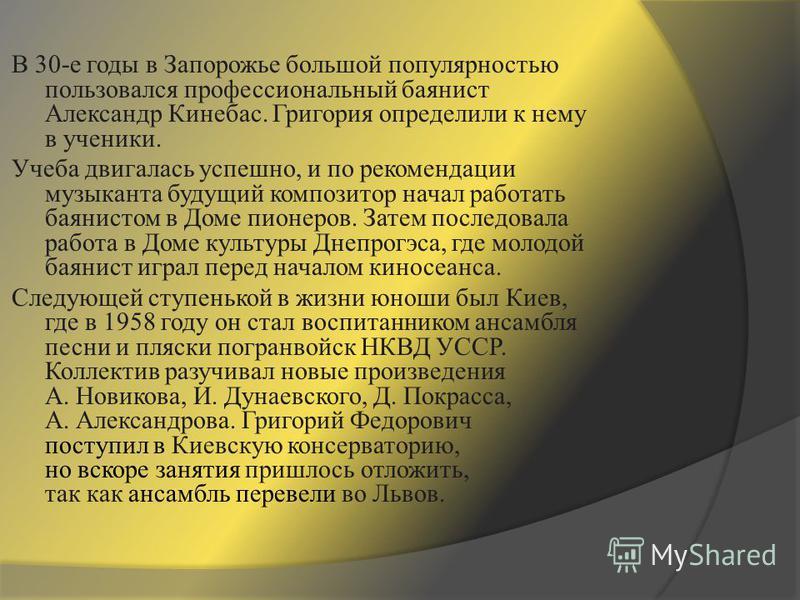 В 30-е годы в Запорожье большой популярностью пользовался профессиональный баянист Александр Кинебас. Григория определили к нему в ученики. Учеба двигалась успешно, и по рекомендации музыканта будущий композитор начал работать баянистом в Доме пионер
