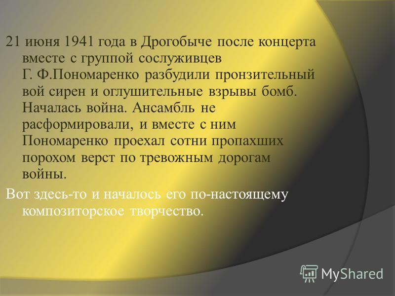 21 июня 1941 года в Дрогобыче после концерта вместе с группой сослуживцев Г. Ф.Пономаренко разбудили пронзительный вой сирен и оглушительные взрывы бомб. Началась война. Ансамбль не расформировали, и вместе с ним Пономаренко проехал сотни пропахших п