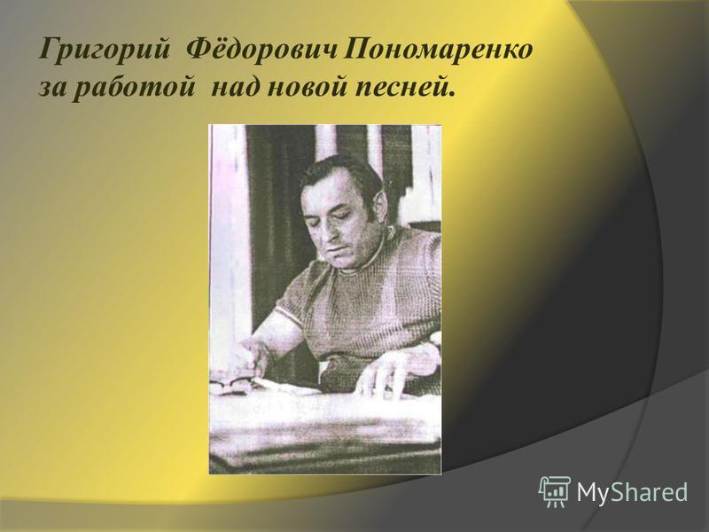 Григорий Фёдорович Пономаренко за работой над новой песней.
