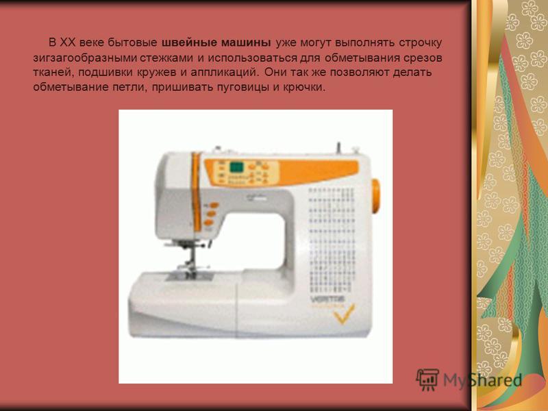 В ХХ веке бытовые швейные машины уже могут выполнять строчку зигзагообразными стежками и использоваться для обметывания срезов тканей, подшивки кружев и аппликаций. Они так же позволяют делать обметывание петли, пришивать пуговицы и крючки.