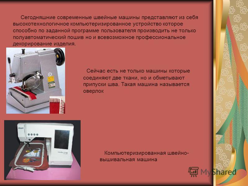 Сегодняшние современные швейные машины представляют из себя высокотехнологичное компьютеризированное устройство которое способно по заданной программе пользователя производить не только полуавтоматический пошив но и всевозможное профессиональное деко