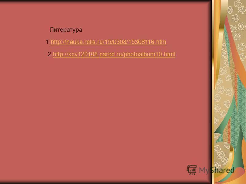 Литература 1.http://nauka.relis.ru/15/0308/15308116.htmhttp://nauka.relis.ru/15/0308/15308116. htm 2.http://kcv120108.narod.ru/photoalbum10.htmlhttp://kcv120108.narod.ru/photoalbum10.html