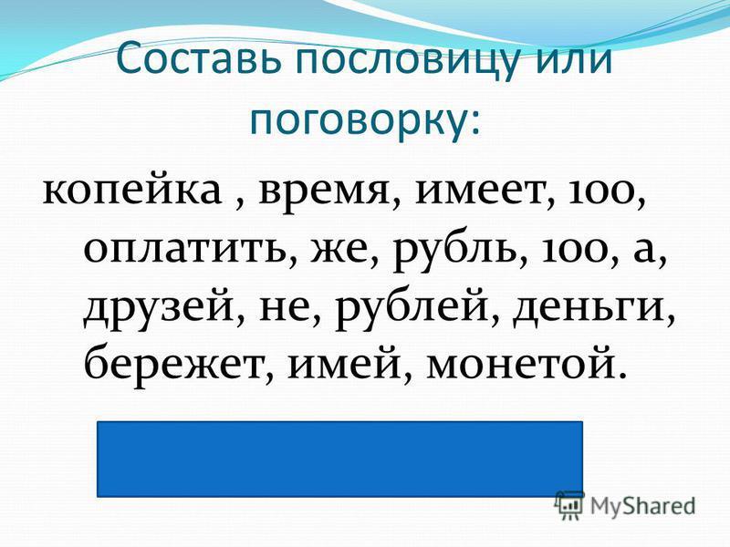 Составь пословицу или поговорку: копейка, время, имеет, 100, оплатить, же, рубль, 100, а, друзей, не, рублей, деньги, бережет, имей, монетой. Не имей 100 рублей, а имей 100 друзей. Копейка рубль бережёт.